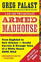 Armed Madhouse: From Baghdad to New Orleans-Sordid Secrets and Strange Tales of a White House Gone Wild
