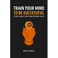 Train Your Mind To Be Successful: Attract and get anything you want in life