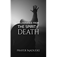 Deliverance From the Spirit of Death: deliverance prayers (Deliverance by Fire) (English Edition)