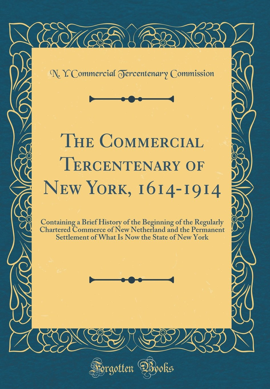 Download The Commercial Tercentenary of New York, 1614-1914: Containing a Brief History of the Beginning of the Regularly Chartered Commerce of New Netherland ... Now the State of New York (Classic Reprint) ebook