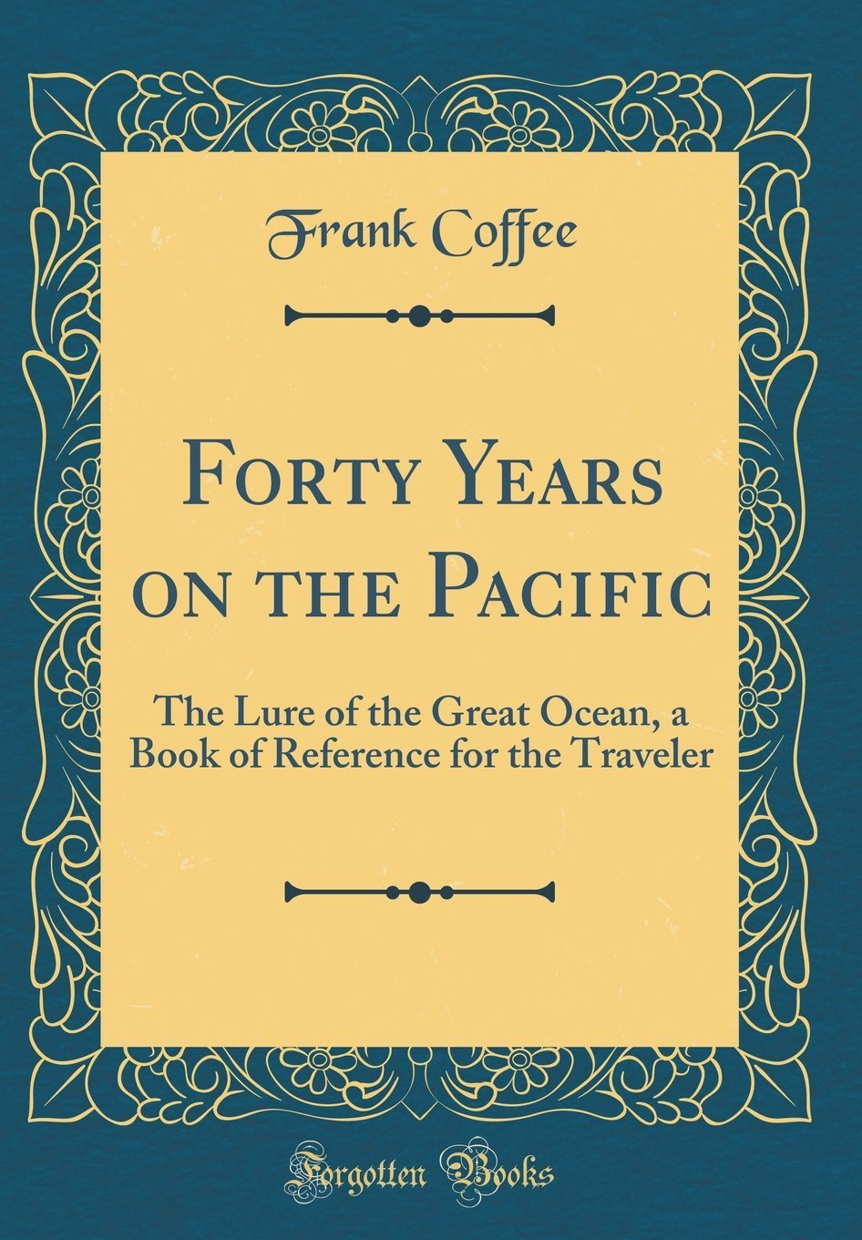Download Forty Years on the Pacific: The Lure of the Great Ocean, a Book of Reference for the Traveler (Classic Reprint) PDF