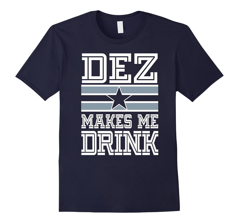 Dez Makes Me Drink Funny Texas Team Fan T shirt-FL
