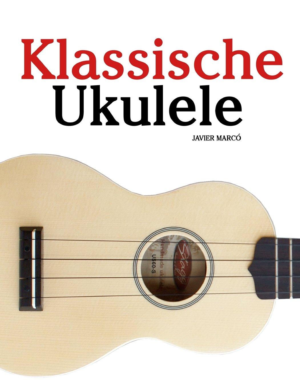 Klassische Ukulele: Ukulele für Anfänger. Mit Musik von Bach, Beethoven, Mozart und anderen Komponisten