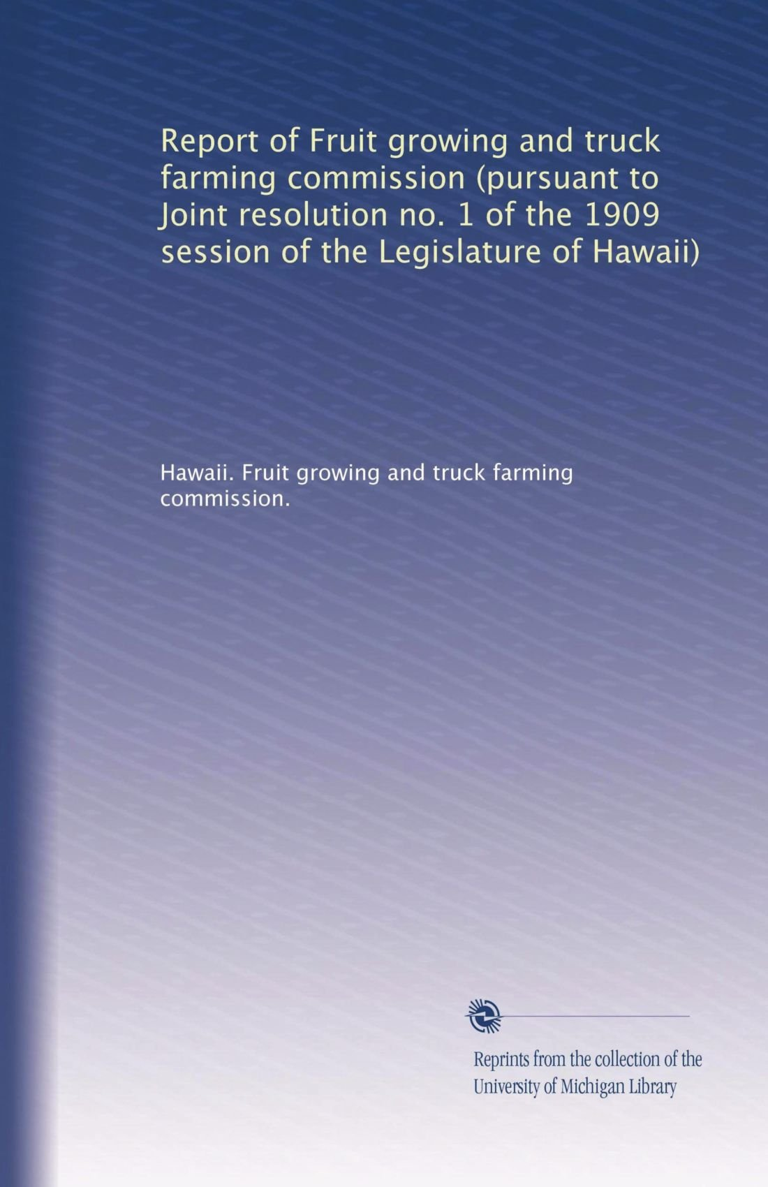 Read Online Report of Fruit growing and truck farming commission (pursuant to Joint resolution no. 1 of the 1909 session of the Legislature of Hawaii) pdf