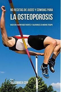 90 Recetas de Jugos Y Comidas Para La Osteoporosis: Haga Sus Huesos Más Fuertes Y