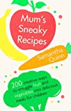 Mum's Sneaky Recipes: 200 creative ways to smuggle fruit and vegetables into delicious meals for children