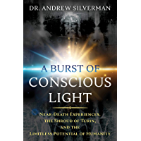 A Burst of Conscious Light: Near-Death Experiences, the Shroud of Turin, and the Limitless Potential of Humanity (English Edition)