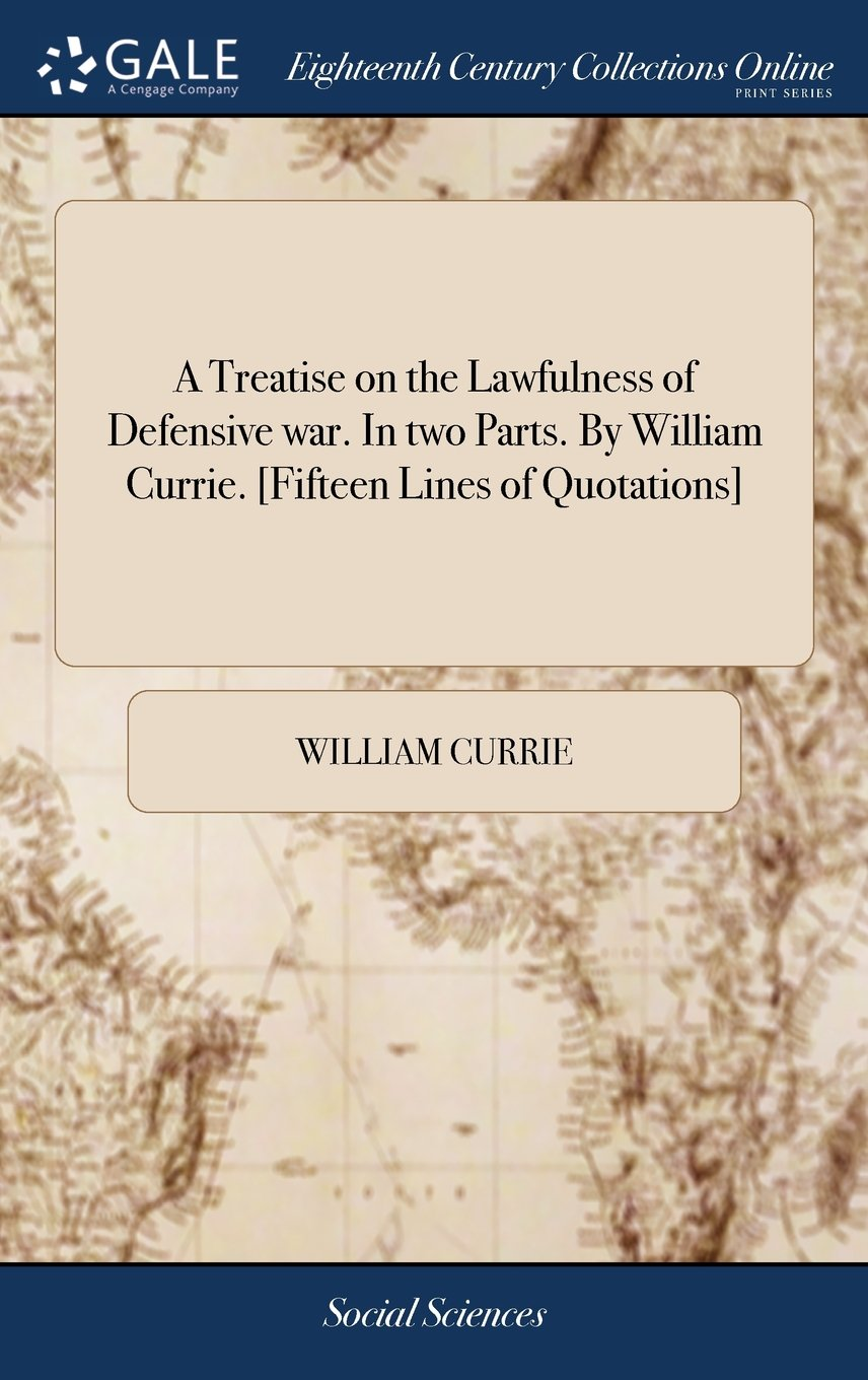 A Treatise on the Lawfulness of Defensive War. in Two Parts. by William Currie. [fifteen Lines of Quotations] ebook