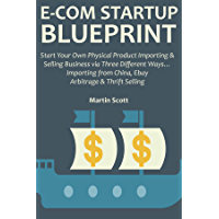 E-COM STARTUP BLUEPRINT: Start Your Own Physical Product Importing & Selling Business via Three Different Ways… Importing from China, Ebay Arbitrage & Thrift Selling (English Edition)