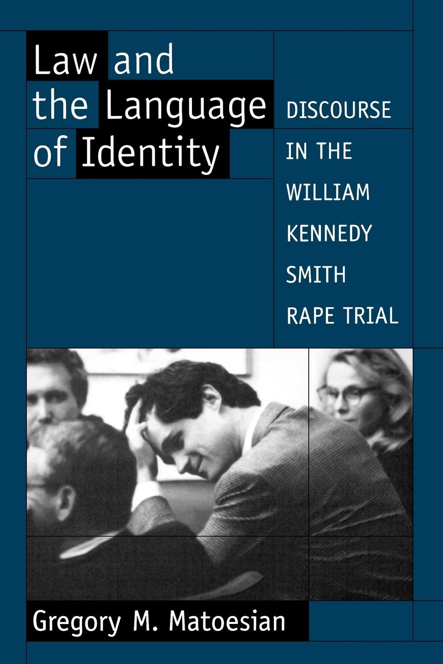 Law and the Language of Identity: Discourse in the William Kennedy Smith Rape Trial by Gregory M Matoesian