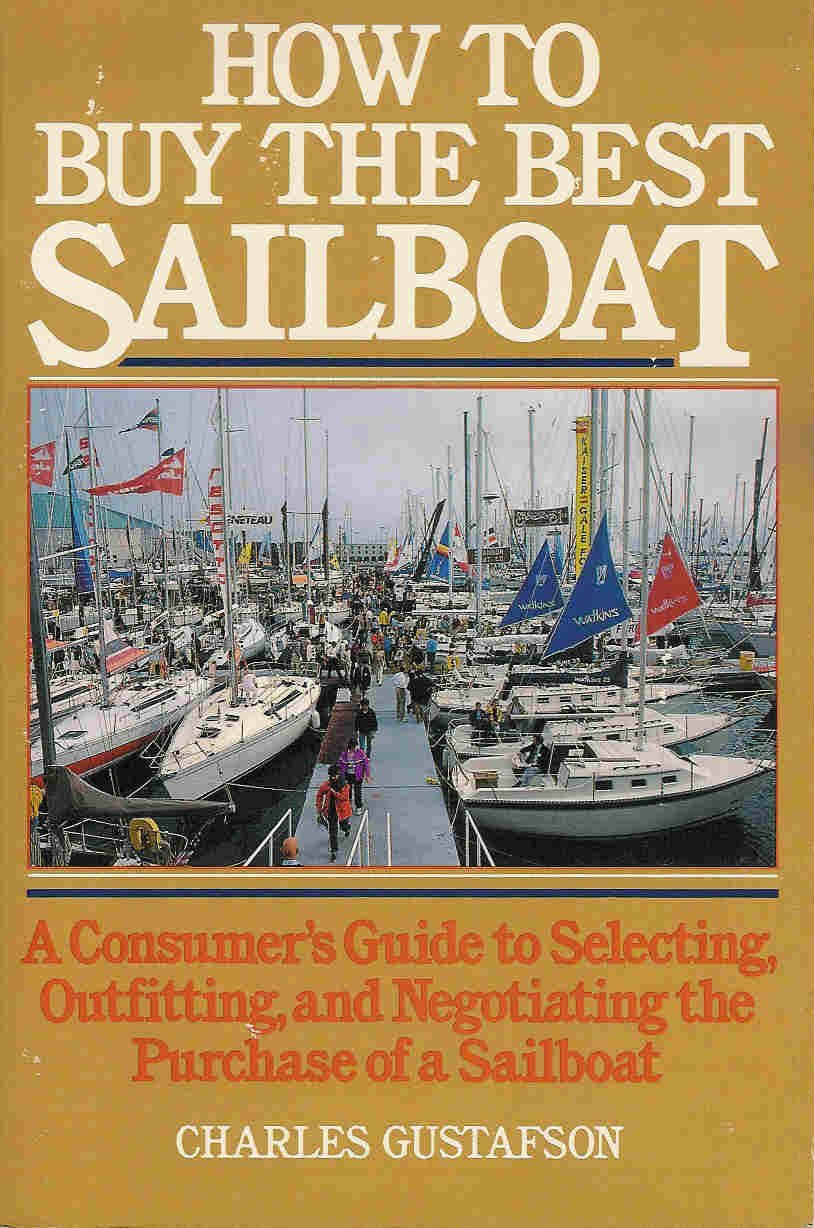 How to buy the best sailboat: A consumer's guide to selecting, outfitting, and negotiating the purchase of a sailboat, Gustafson, Charles