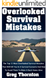Overlooked Survival Mistakes: The Top 15 Most Overlooked Survival Mistakes That Will Kill You In A Survival Scenario And How To Avoid Them To Make It Back Home Alive (English Edition)