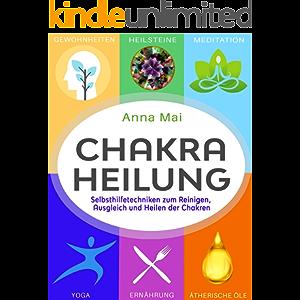 Chakra Heilung: Selbsthilfetechniken zum Reinigen, Ausgleich und Heilen der Chakren (German Edition)