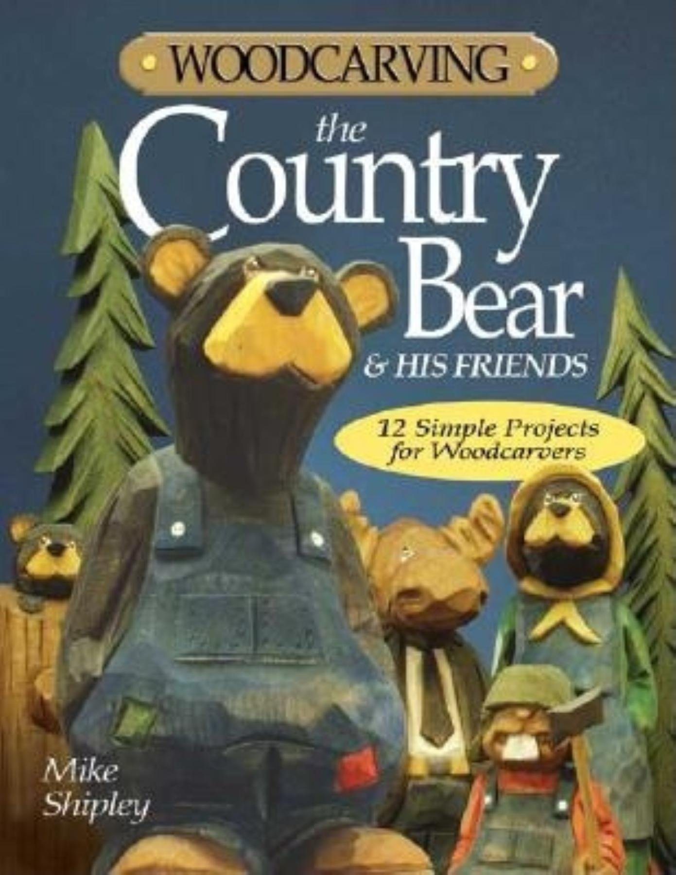 Woodcarving the Country Bear & His Friends: 12 Simple Projects for Woodcarvers