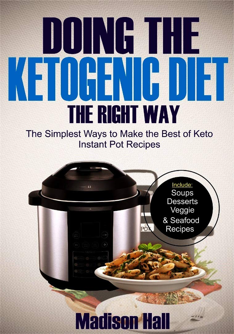Doing The Ketogenic Diet The Right Way  The Simplest Ways To Make The Best Of Keto Instant Pot Recipes  English Edition