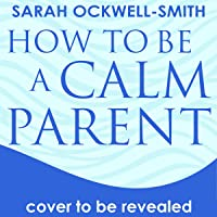 How to Be a Calm Parent: Lose the Guilt, Control Your Anger and Tame the Stress - for More Peaceful and Enjoyable…