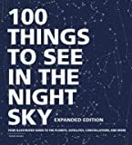 100 Things to See in the Night Sky, Expanded Edition: Your Illustrated Guide to the Planets, Satellites, Constellations…