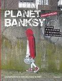 Planet Banksy. Unauthorized. L'uomo, la sua opera e il movimento che ha ispirato