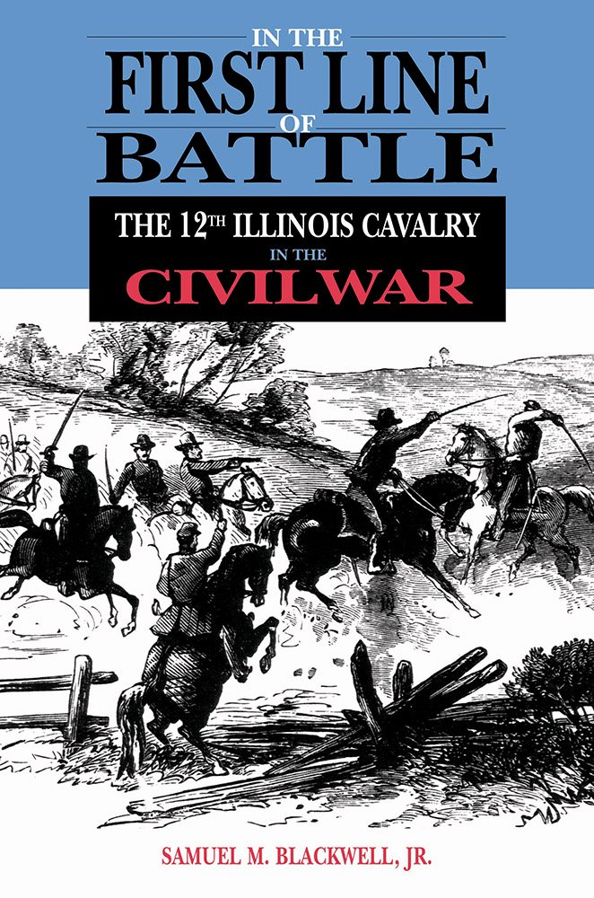 In the First Line of Battle: The 12th Illinois Cavalry in the Civil War