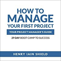 How to Manage Your First Project: Your Project Manager's Guide: 29 Day Boot Camp to Success