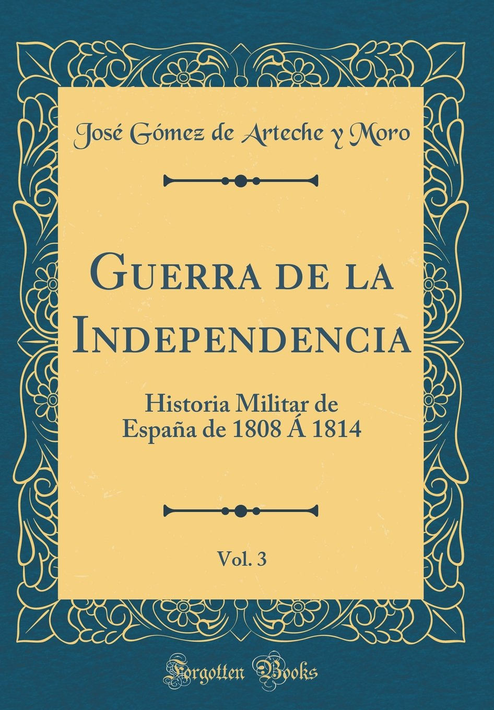 Guerra de la Independencia, Vol. 3: Historia Militar de España de 1808 Á 1814 Classic Reprint: Amazon.es: Moro, José Gómez de Arteche y: Libros