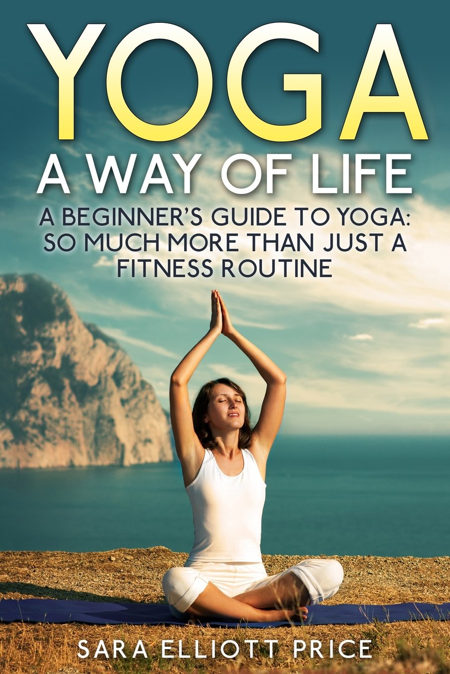 Yoga: A Way of Life: A Beginners Guide to Yoga as Much More ...