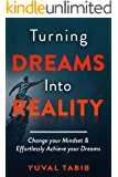 Turning Dreams into Reality: Change your Mindset and Effortlessly Achieve your Dreams