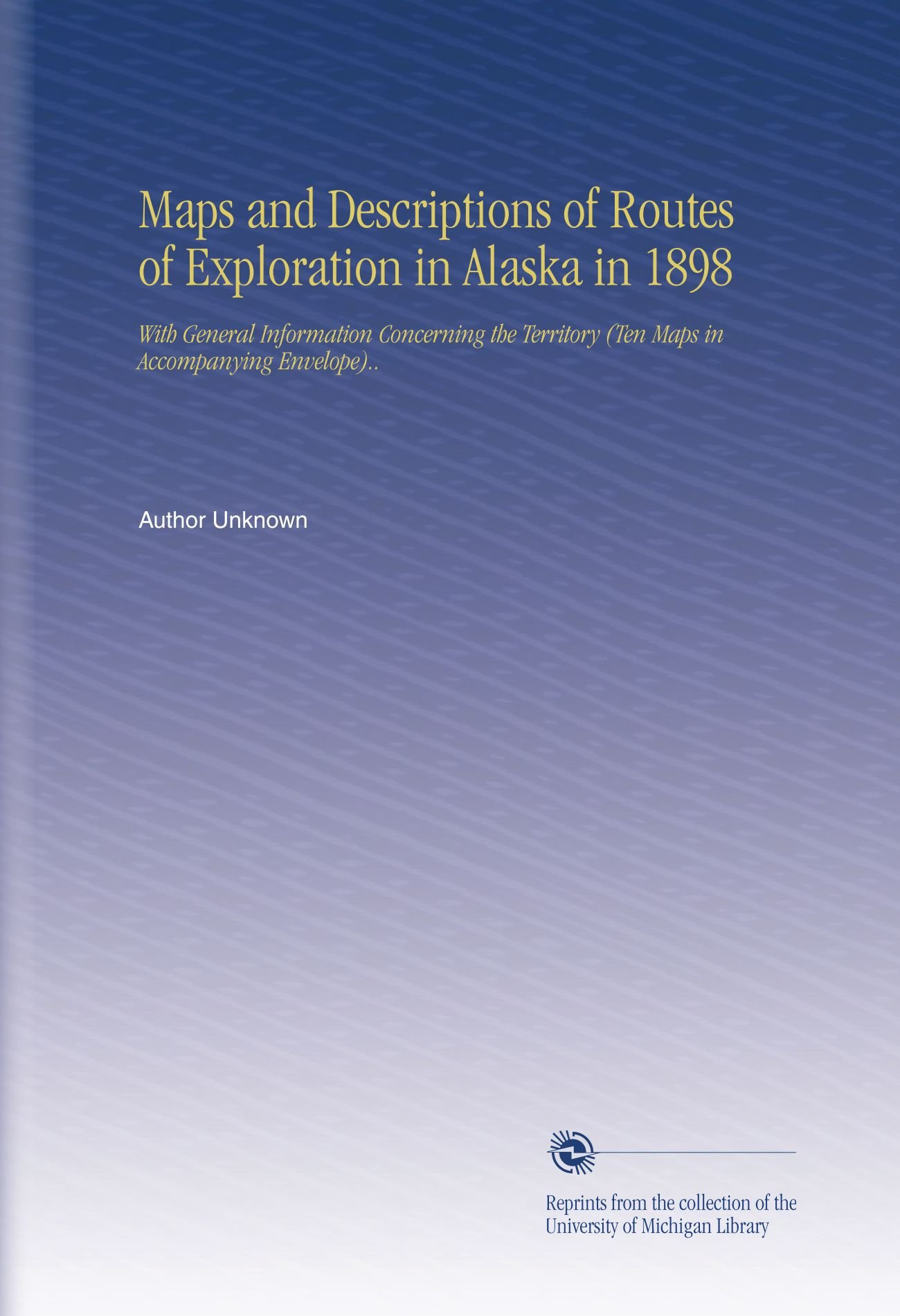 Maps and Descriptions of Routes of Exploration in Alaska in 1898: With General Information Concerning the Territory (Ten Maps in Accompanying Envelope).. PDF