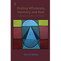 Finding Wholeness, Harmony and Rest: Exposing the Conflict in All Thinking (English Edition)