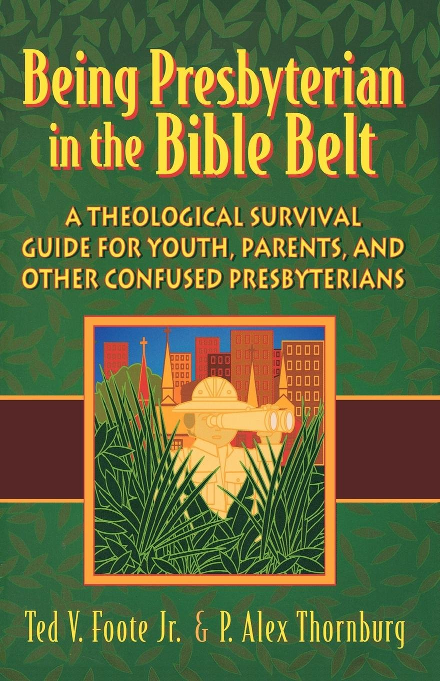 Being Presbyterian in the Bible Belt: A Theological Survival Guide for Youth, Parents, Other Confused Presbyterians