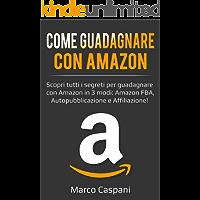 COME GUADAGNARE CON AMAZON: Scopri tutti i segreti per guadagnare con Amazon in 3 modi: Amazon FBA, Autopubblicazione e Affiliazione! (GUADAGNARE ONLINE Vol. 1)