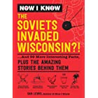 Now I Know: The Soviets Invaded Wisconsin?!: ...And 99 More Interesting Facts, Plus the Amazing Stories Behind Them