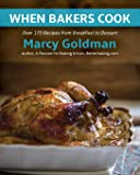 When Bakers Cook: Breakfast to Dessert, Over 175 Fabulous Recipes for Family and Friends