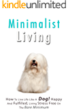 Minimalist Living: How To Live Life Like A Dog! Happy And Fulfilled, Living Stress Free On The Bare Minimum
