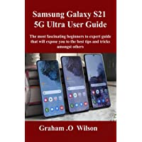 Samsung Galaxy S21 5G Ultra User Guide: The most fascinating beginners to expert guide that will expose you to the best…
