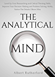 The Analytical Mind: Level Up Your Researching and Analytical Thinking Skills, Improve Your Decision Making and Problem Solving Ability