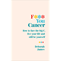 F*** You Cancer: How to face the big C, live your life and still be yourself
