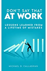 Don't Say That at Work: Lessons Learned from a Lifetime of Mistakes Kindle Edition