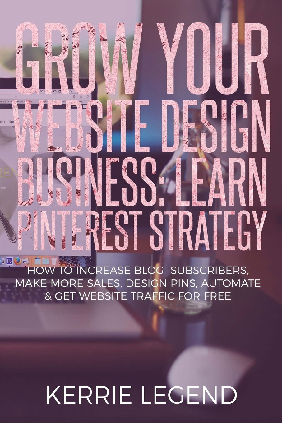 Grow Your Website Design Business: Learn Pinterest Strategy: How to Increase Blog Subscribers, Make More Sales, Design Pins, Automate & Get Website Traffic for Free ebook