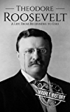 Theodore Roosevelt: A Life From Beginning to End (Biographies of US Presidents Book 26) (English Edition)