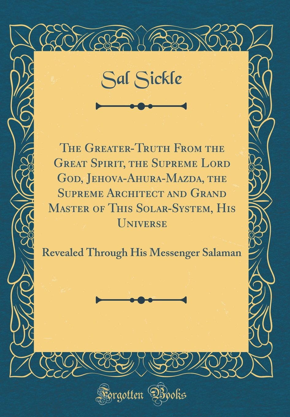The Greater-Truth From the Great Spirit, the Supreme Lord God, Jehova-Ahura-Mazda, the Supreme Architect and Grand Master of This Solar-System, His ... His Messenger Salaman (Classic Reprint) pdf epub