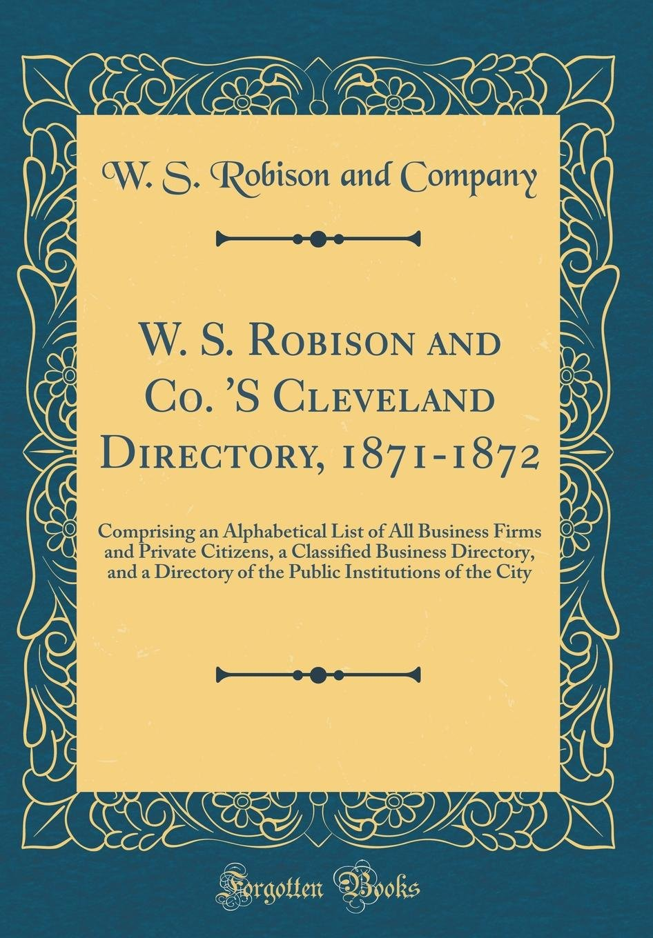 Read Online W. S. Robison and Co. 'S Cleveland Directory, 1871-1872: Comprising an Alphabetical List of All Business Firms and Private Citizens, a Classified ... Institutions of the City (Classic Reprint) ebook