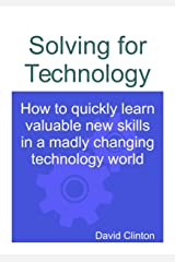 Solving for Technology: How to quickly learn valuable new skills in a madly changing technology world Kindle Edition