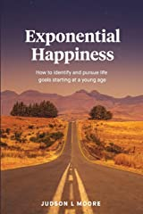 Exponential Happiness: How to identify and pursue life goals starting at a young age Paperback