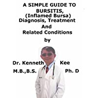 A  Simple  Guide  To  Bursitis, (Inflamed Bursa)  Diagnosis, Treatment  And  Related Conditions