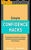 Simple Confidence Hacks: Techniques to Destroy Limiting Beliefs & Develop Unshakable Self-Esteem (Confidence Made Easy Book 1)