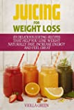 Juicing for Weight Loss: 101 Delicious Juicing Recipes That Help You Lose Weight Naturally Fast, Increase Energy and…