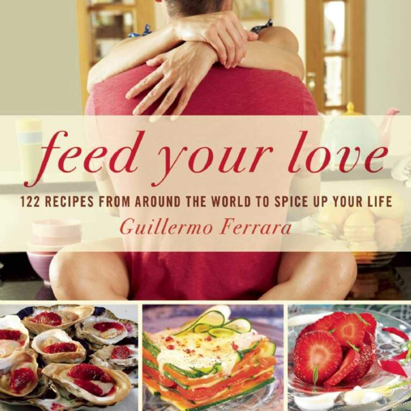 Feed Your Love: 122 Recipes from Around the World to Spice ...