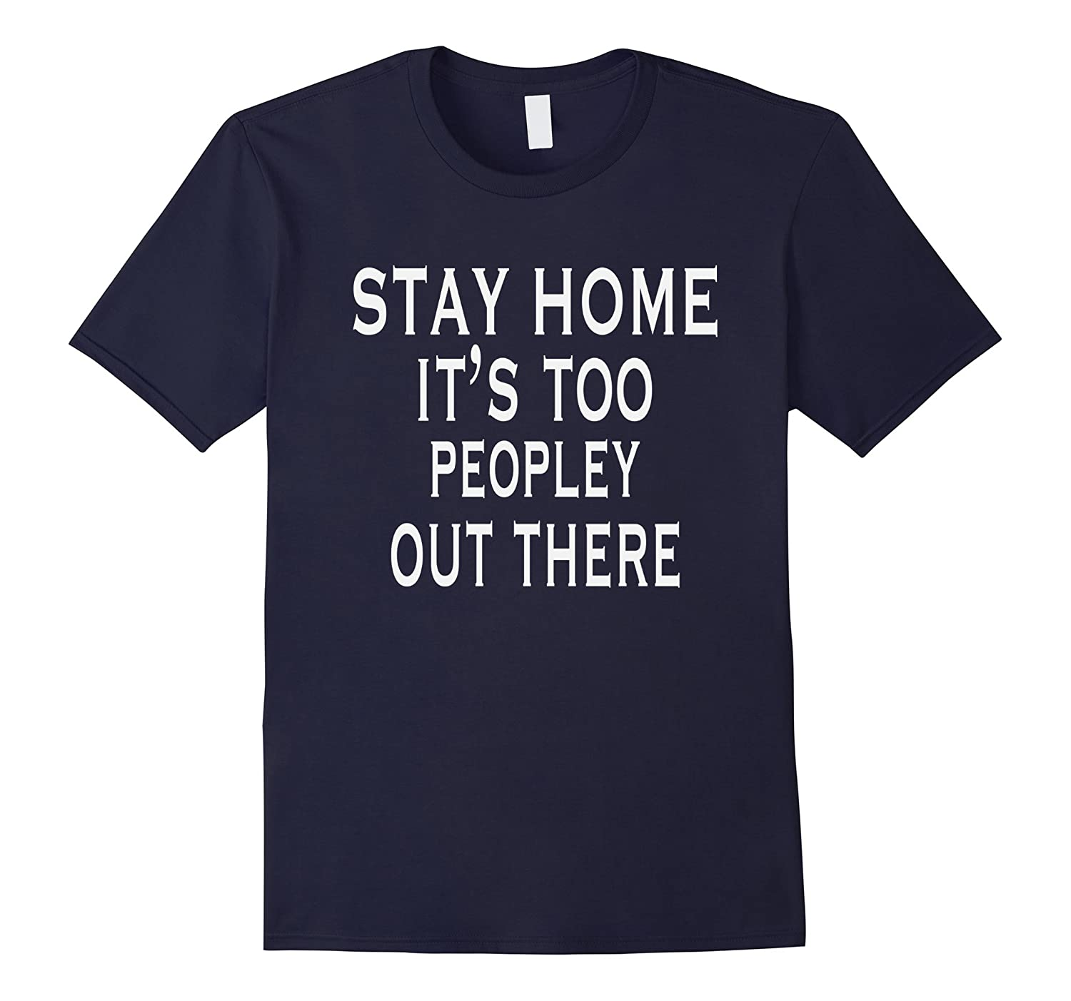 Stay Home Its Too People Out There - Funny Sarcasm Shirt-TH