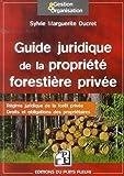 Guide juridique de la propriété forestière privée: Régime juridique de la forêt privée. Droits et obligations des propriétaires.